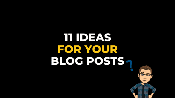 11 IDEAS FOR YOUR BLOG POSTS