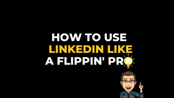 HOW TO USE LINKEDIN LIKE A FLIPPIN' PRO