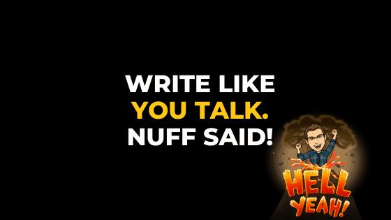 WRITE LIKE YOU TALK. NUFF SAID.