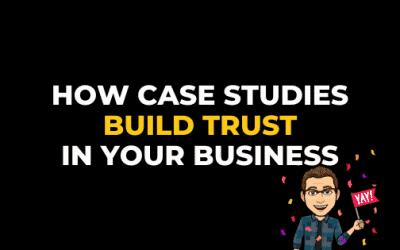 HOW CASE STUDIES BUILD TRUST IN YOUR BUSINESS